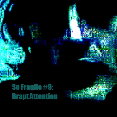 So Fragile #9: Brapt Attention
