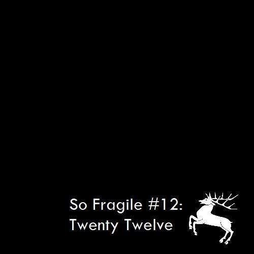 So Fragile #12: Twenty-Twelve